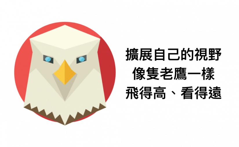 擴展自己的視野,像隻老鷹一樣,飛得高、看得遠。